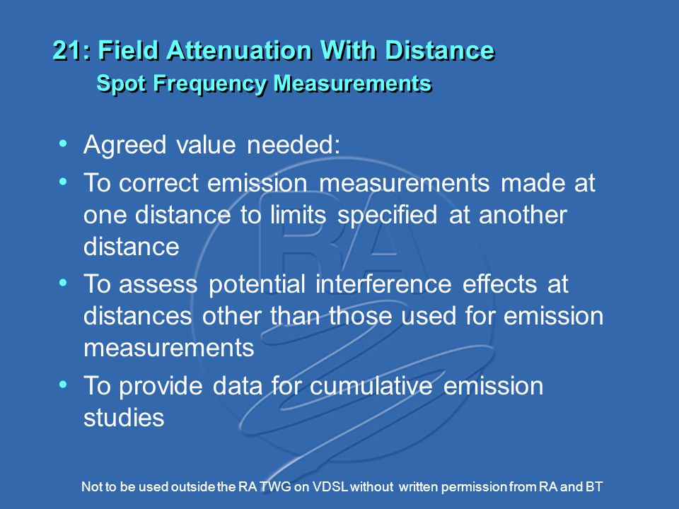 Not to be used outside the RA TWG on VDSL without written permission from RA and BT 21: Field Attenuation With Distance Spot Frequency Measurements Agreed value needed: To correct emission measurements made at one distance to limits specified at another distance To assess potential interference effects at distances other than those used for emission measurements To provide data for cumulative emission studies