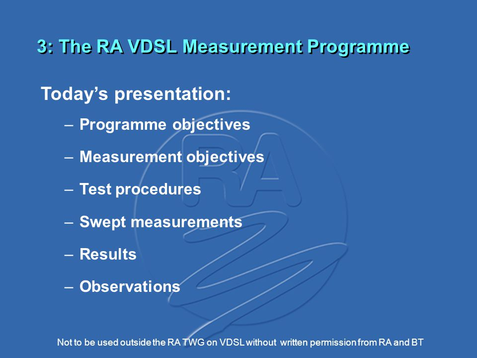 Not to be used outside the RA TWG on VDSL without written permission from RA and BT 3: The RA VDSL Measurement Programme Today's presentation: –Programme objectives –Measurement objectives –Test procedures –Swept measurements –Results –Observations