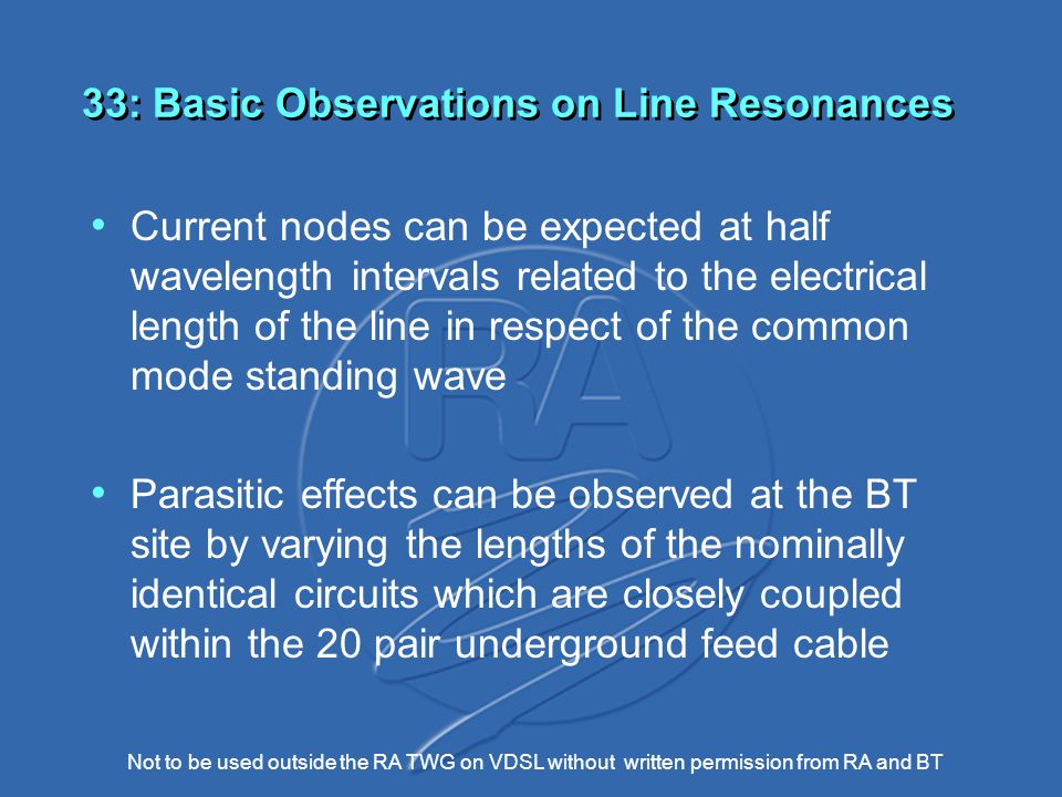 Not to be used outside the RA TWG on VDSL without written permission from RA and BT 33: Basic Observations on Line Resonances Current nodes can be expected at half wavelength intervals related to the electrical length of the line in respect of the common mode standing wave Parasitic effects can be observed at the BT site by varying the lengths of the nominally identical circuits which are closely coupled within the 20 pair underground feed cable
