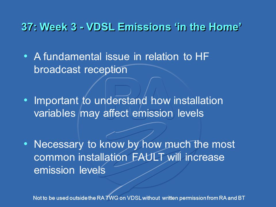 Not to be used outside the RA TWG on VDSL without written permission from RA and BT 37: Week 3 - VDSL Emissions 'in the Home' A fundamental issue in relation to HF broadcast reception Important to understand how installation variables may affect emission levels Necessary to know by how much the most common installation FAULT will increase emission levels
