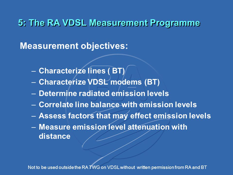 Not to be used outside the RA TWG on VDSL without written permission from RA and BT 5: The RA VDSL Measurement Programme Measurement objectives: –Characterize lines ( BT) –Characterize VDSL modems (BT) –Determine radiated emission levels –Correlate line balance with emission levels –Assess factors that may effect emission levels –Measure emission level attenuation with distance