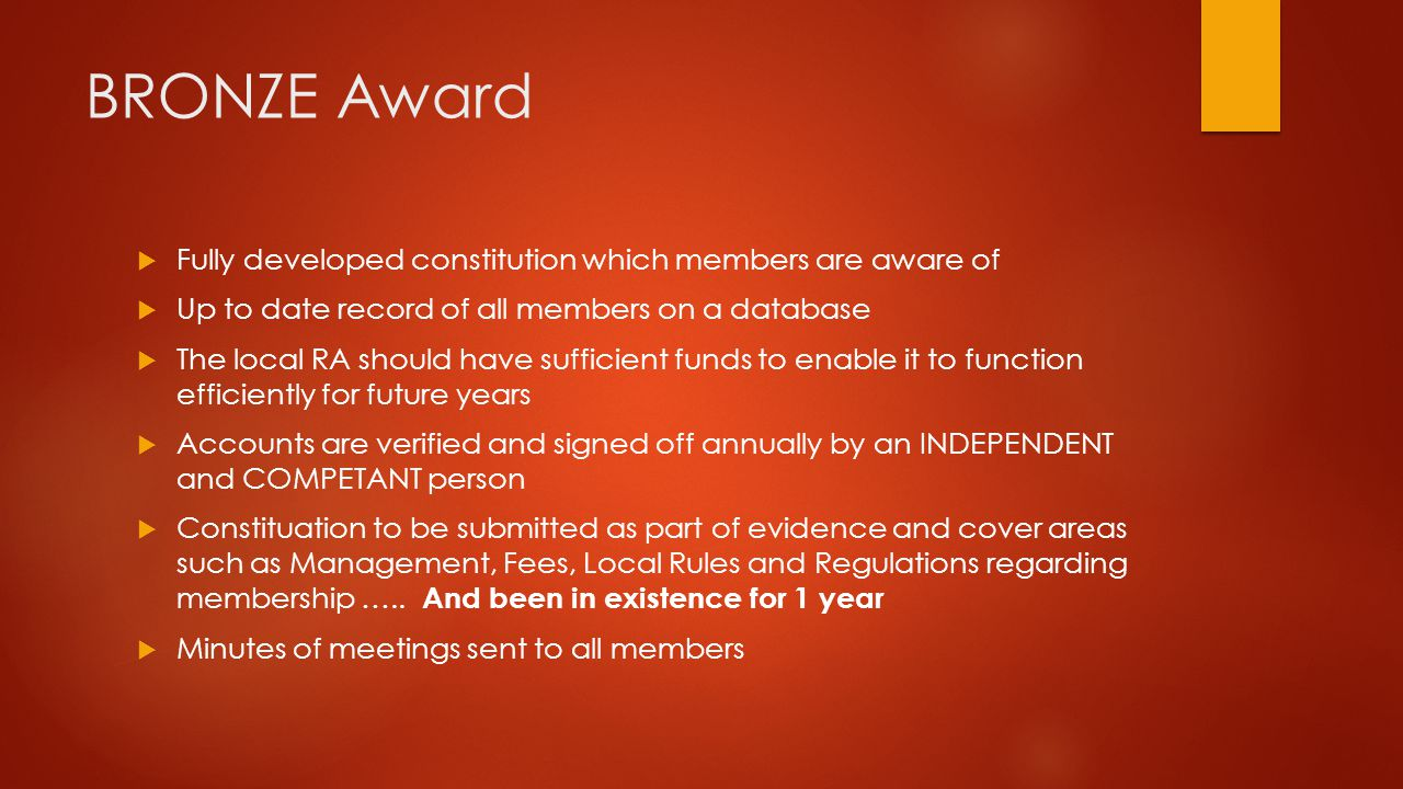 BRONZE Award  Fully developed constitution which members are aware of  Up to date record of all members on a database  The local RA should have sufficient funds to enable it to function efficiently for future years  Accounts are verified and signed off annually by an INDEPENDENT and COMPETANT person  Constituation to be submitted as part of evidence and cover areas such as Management, Fees, Local Rules and Regulations regarding membership …..