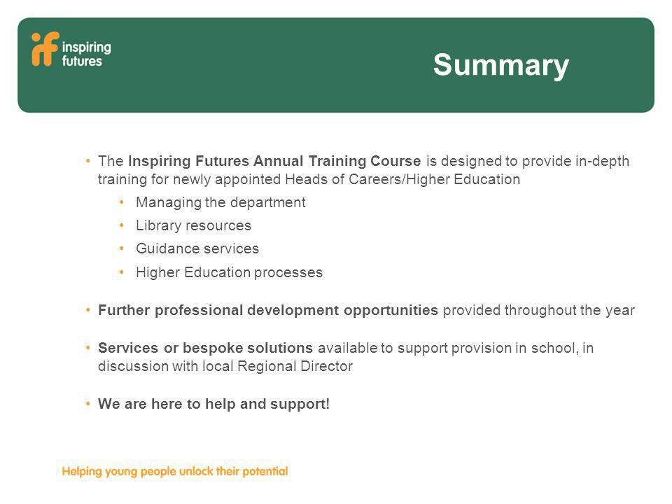 Summary The Inspiring Futures Annual Training Course is designed to provide in-depth training for newly appointed Heads of Careers/Higher Education Managing the department Library resources Guidance services Higher Education processes Further professional development opportunities provided throughout the year Services or bespoke solutions available to support provision in school, in discussion with local Regional Director We are here to help and support!