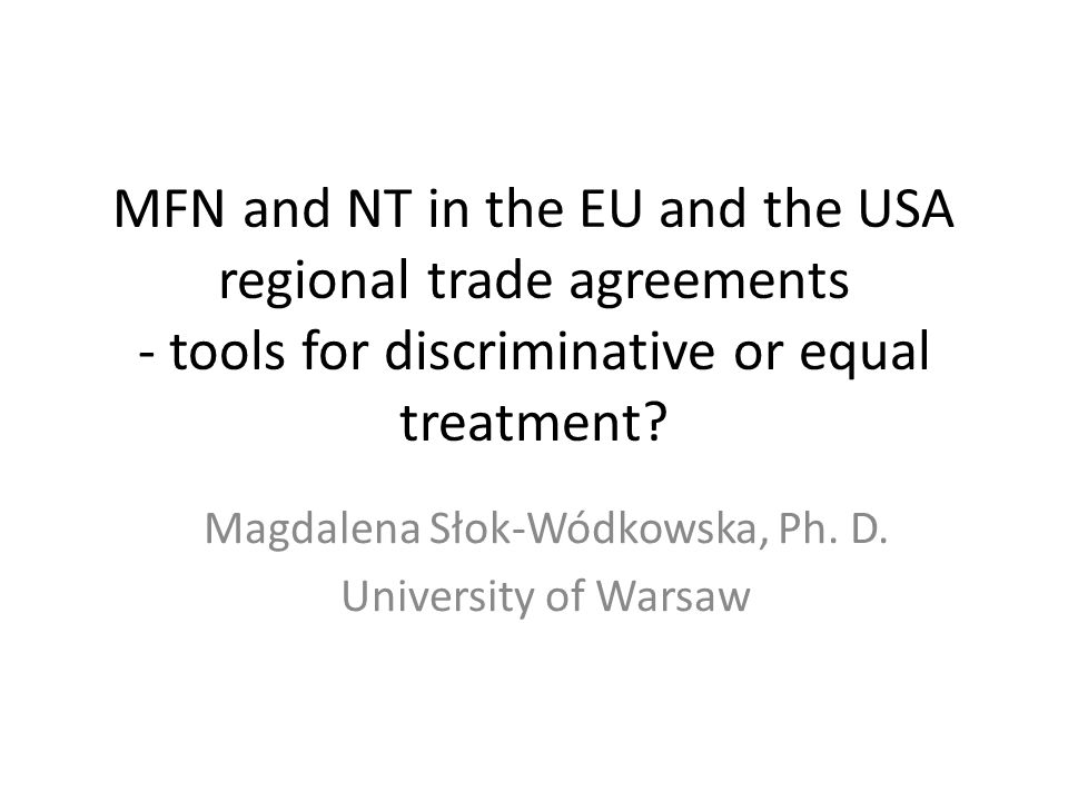 MFN and NT in the EU and the USA regional trade agreements - tools for discriminative or equal treatment? Magdalena Słok-Wódkowska, Ph. D. University