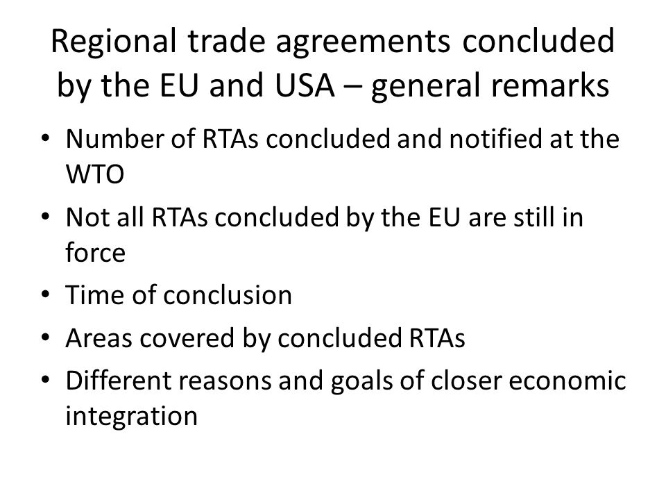 Regional trade agreements concluded by the EU and USA – general remarks Number of RTAs concluded and notified at the WTO Not all RTAs concluded by the EU are still in force Time of conclusion Areas covered by concluded RTAs Different reasons and goals of closer economic integration