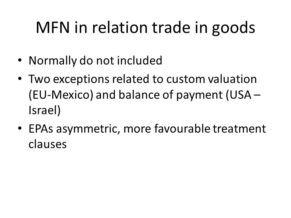 MFN in relation trade in goods Normally do not included Two exceptions related to custom valuation (EU-Mexico) and balance of payment (USA – Israel) EPAs asymmetric, more favourable treatment clauses