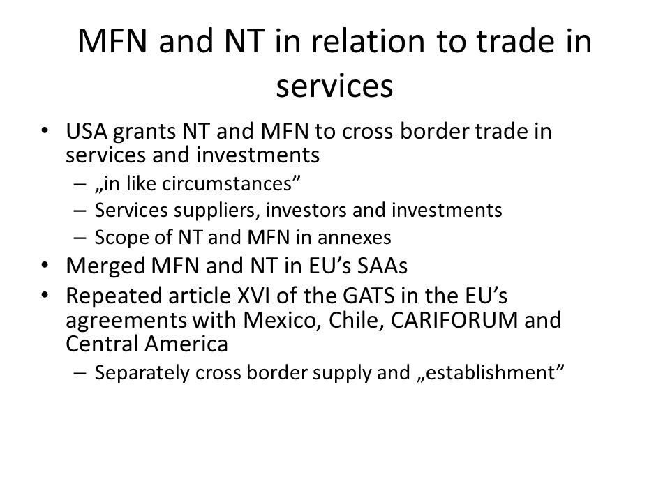"MFN and NT in relation to trade in services USA grants NT and MFN to cross border trade in services and investments – ""in like circumstances – Services suppliers, investors and investments – Scope of NT and MFN in annexes Merged MFN and NT in EU's SAAs Repeated article XVI of the GATS in the EU's agreements with Mexico, Chile, CARIFORUM and Central America – Separately cross border supply and ""establishment"