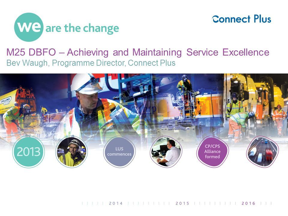 M25 DBFO – Achieving and Maintaining Service Excellence Bev Waugh, Programme Director, Connect Plus