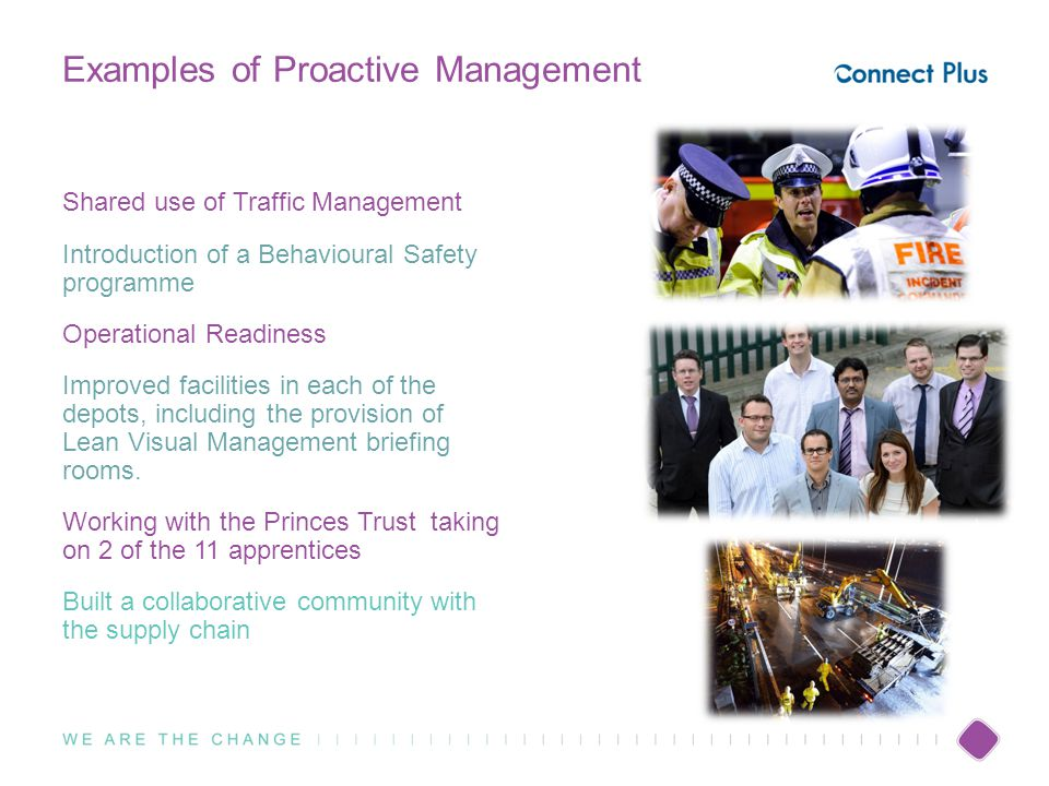 Examples of Proactive Management Shared use of Traffic Management Introduction of a Behavioural Safety programme Operational Readiness Improved facilities in each of the depots, including the provision of Lean Visual Management briefing rooms.