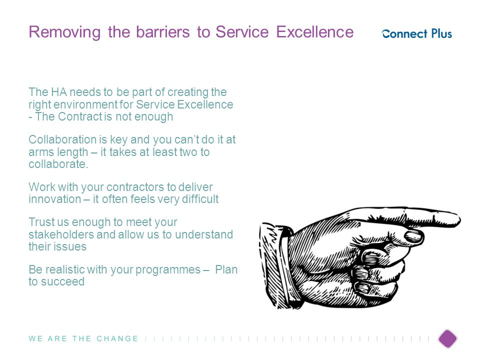 Removing the barriers to Service Excellence The HA needs to be part of creating the right environment for Service Excellence - The Contract is not enough Collaboration is key and you can't do it at arms length – it takes at least two to collaborate.