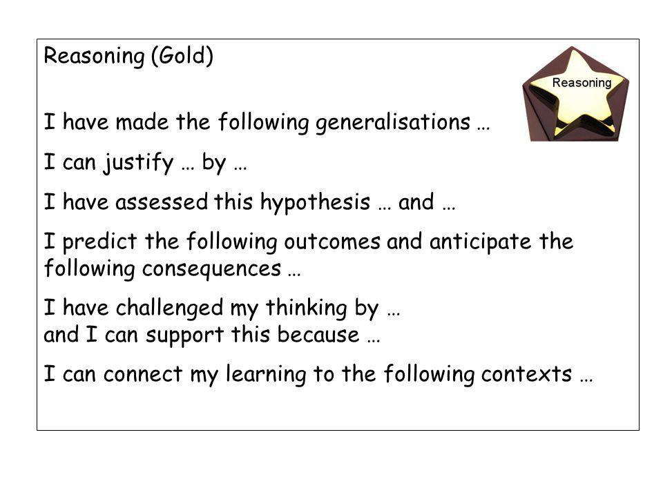 Reasoning (Gold) I have made the following generalisations … I can justify … by … I have assessed this hypothesis … and … I predict the following outcomes and anticipate the following consequences … I have challenged my thinking by … and I can support this because … I can connect my learning to the following contexts …