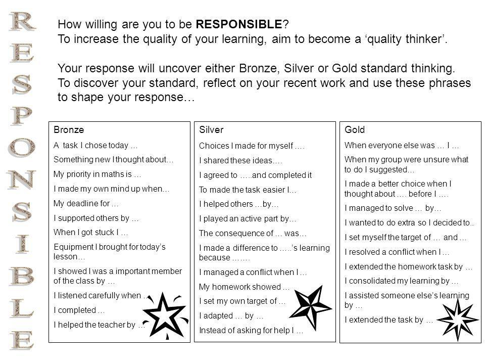 Responsible Thinking (Bronze) A task I chose today … Something new I thought about… My priority in maths is … I made my own mind up when… My deadline for … I supported others by … When I got stuck I … Equipment I brought for today's lesson… I listened carefully when … I showed I was a important member of the class by … I listened carefully when … I completed … I helped the teacher by …
