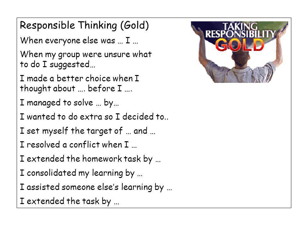 Responsible Thinking (Gold) When everyone else was … I … When my group were unsure what to do I suggested… I made a better choice when I thought about ….