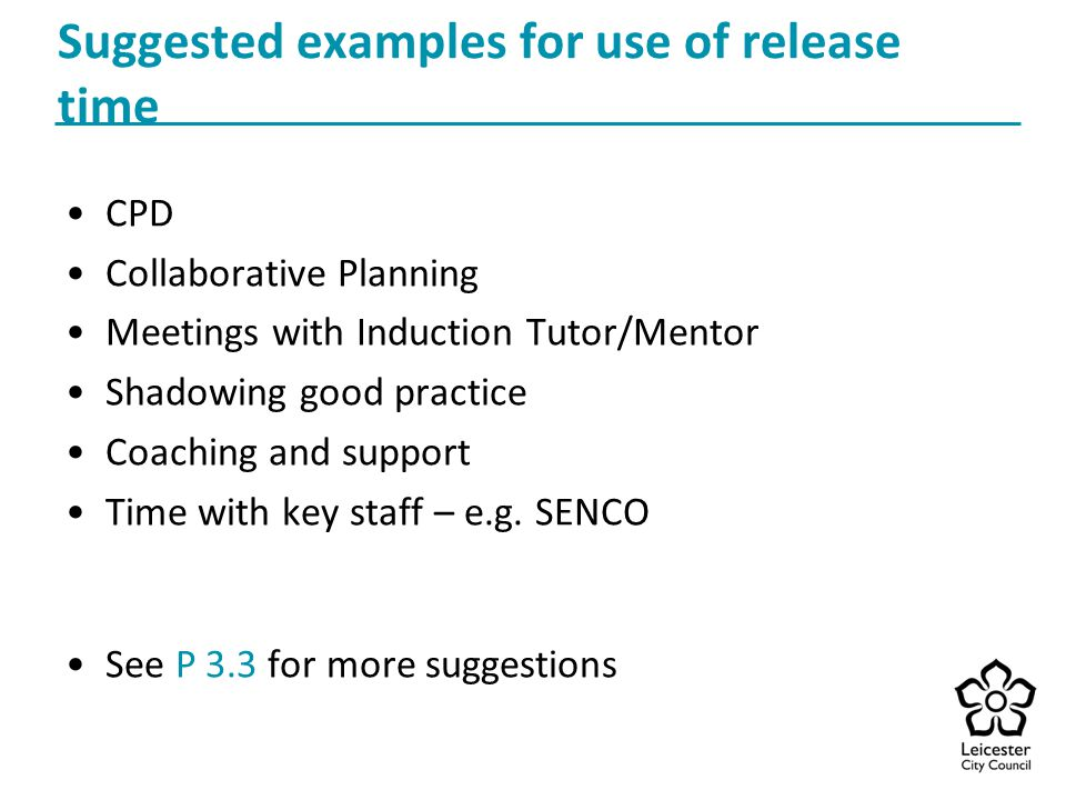 Suggested examples for use of release time CPD Collaborative Planning Meetings with Induction Tutor/Mentor Shadowing good practice Coaching and support Time with key staff – e.g.