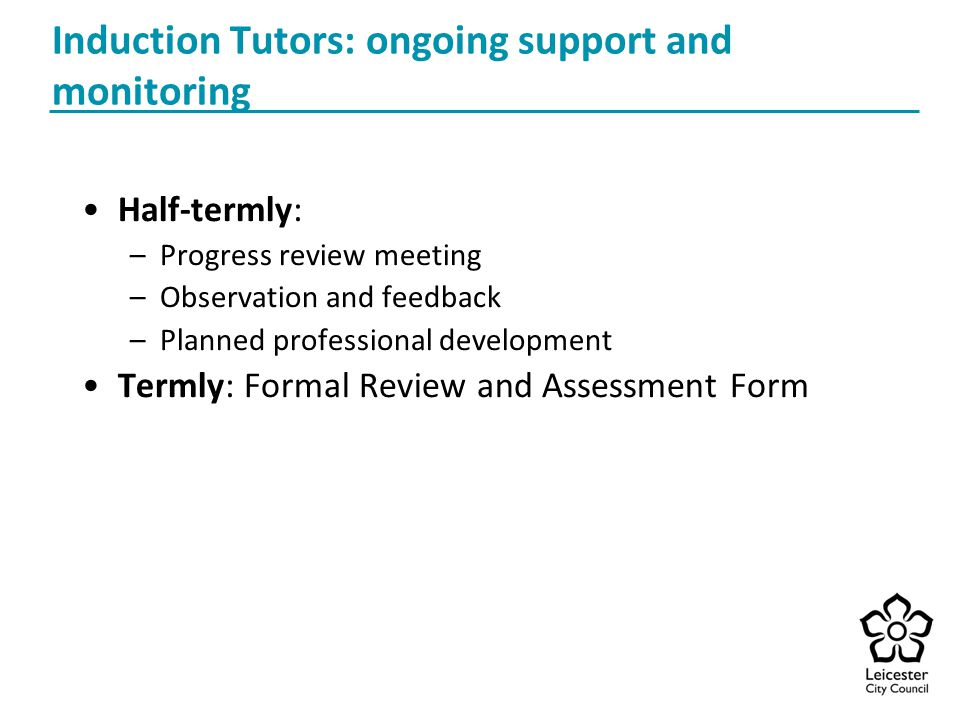 Induction Tutors: ongoing support and monitoring Half-termly: –Progress review meeting –Observation and feedback –Planned professional development Termly: Formal Review and Assessment Form