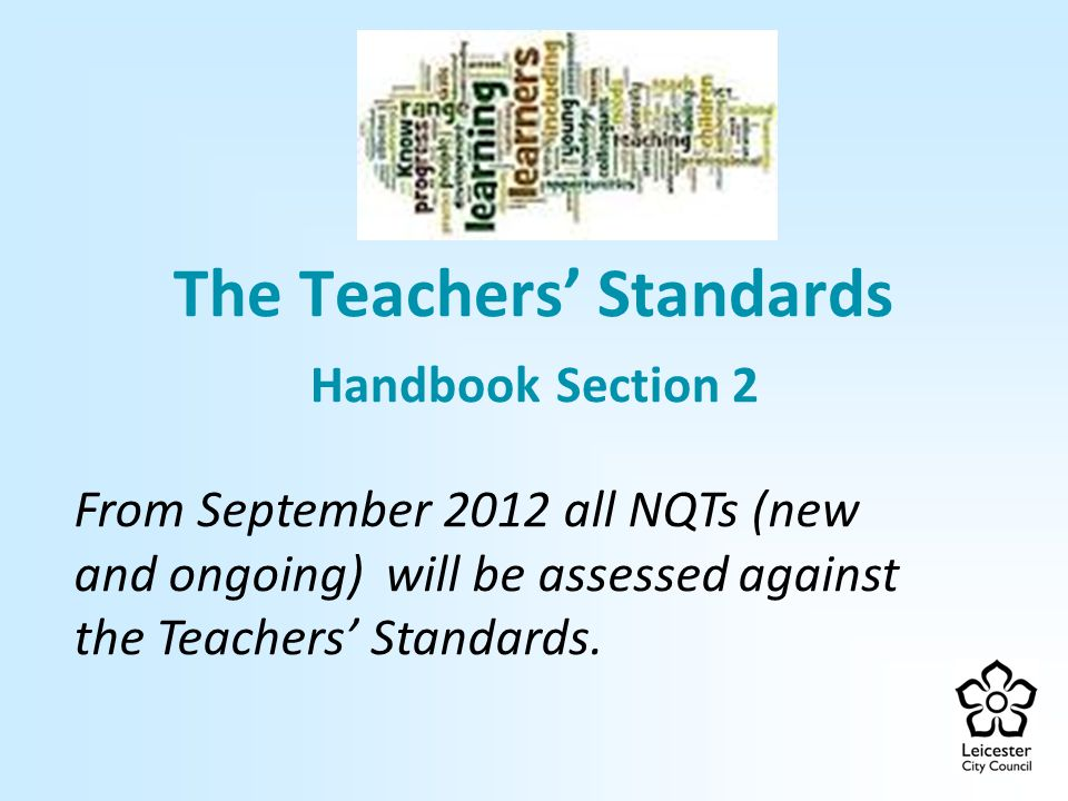 The Teachers' Standards Handbook Section 2 From September 2012 all NQTs (new and ongoing) will be assessed against the Teachers' Standards.