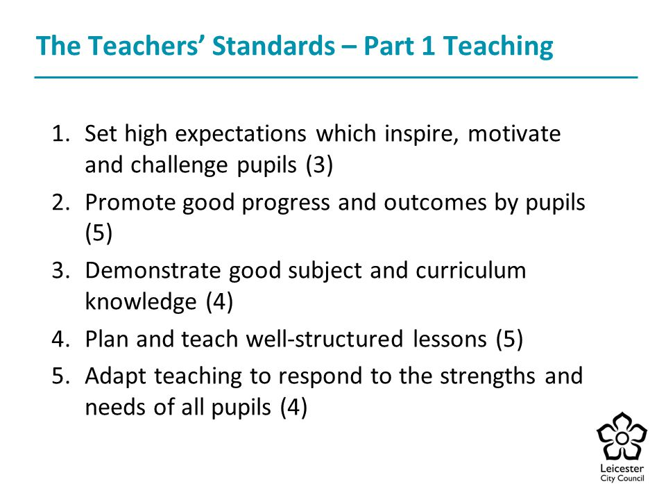 The Teachers' Standards – Part 1 Teaching 1.Set high expectations which inspire, motivate and challenge pupils (3) 2.Promote good progress and outcomes by pupils (5) 3.Demonstrate good subject and curriculum knowledge (4) 4.Plan and teach well-structured lessons (5) 5.Adapt teaching to respond to the strengths and needs of all pupils (4)
