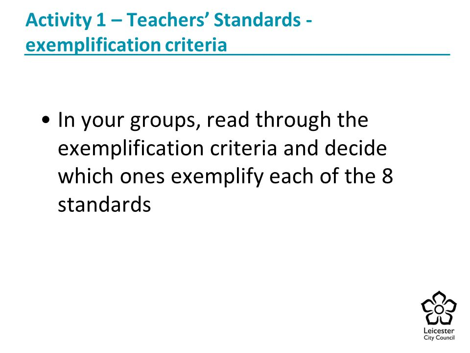 Activity 1 – Teachers' Standards - exemplification criteria In your groups, read through the exemplification criteria and decide which ones exemplify each of the 8 standards