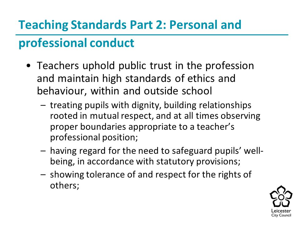 Teaching Standards Part 2: Personal and professional conduct Teachers uphold public trust in the profession and maintain high standards of ethics and behaviour, within and outside school –treating pupils with dignity, building relationships rooted in mutual respect, and at all times observing proper boundaries appropriate to a teacher's professional position; –having regard for the need to safeguard pupils' well- being, in accordance with statutory provisions; –showing tolerance of and respect for the rights of others;