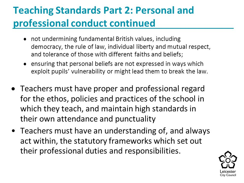 Teaching Standards Part 2: Personal and professional conduct continued  not undermining fundamental British values, including democracy, the rule of law, individual liberty and mutual respect, and tolerance of those with different faiths and beliefs;  ensuring that personal beliefs are not expressed in ways which exploit pupils' vulnerability or might lead them to break the law.