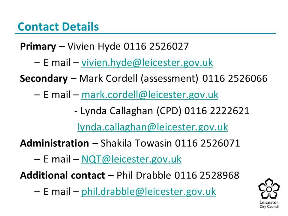 Contact Details Primary – Vivien Hyde 0116 2526027 –E mail – vivien.hyde@leicester.gov.ukvivien.hyde@leicester.gov.uk Secondary – Mark Cordell (assessment) 0116 2526066 –E mail – mark.cordell@leicester.gov.ukmark.cordell@leicester.gov.uk - Lynda Callaghan (CPD) 0116 2222621 lynda.callaghan@leicester.gov.uk Administration – Shakila Towasin 0116 2526071 –E mail – NQT@leicester.gov.ukNQT@leicester.gov.uk Additional contact – Phil Drabble 0116 2528968 –E mail – phil.drabble@leicester.gov.ukphil.drabble@leicester.gov.uk