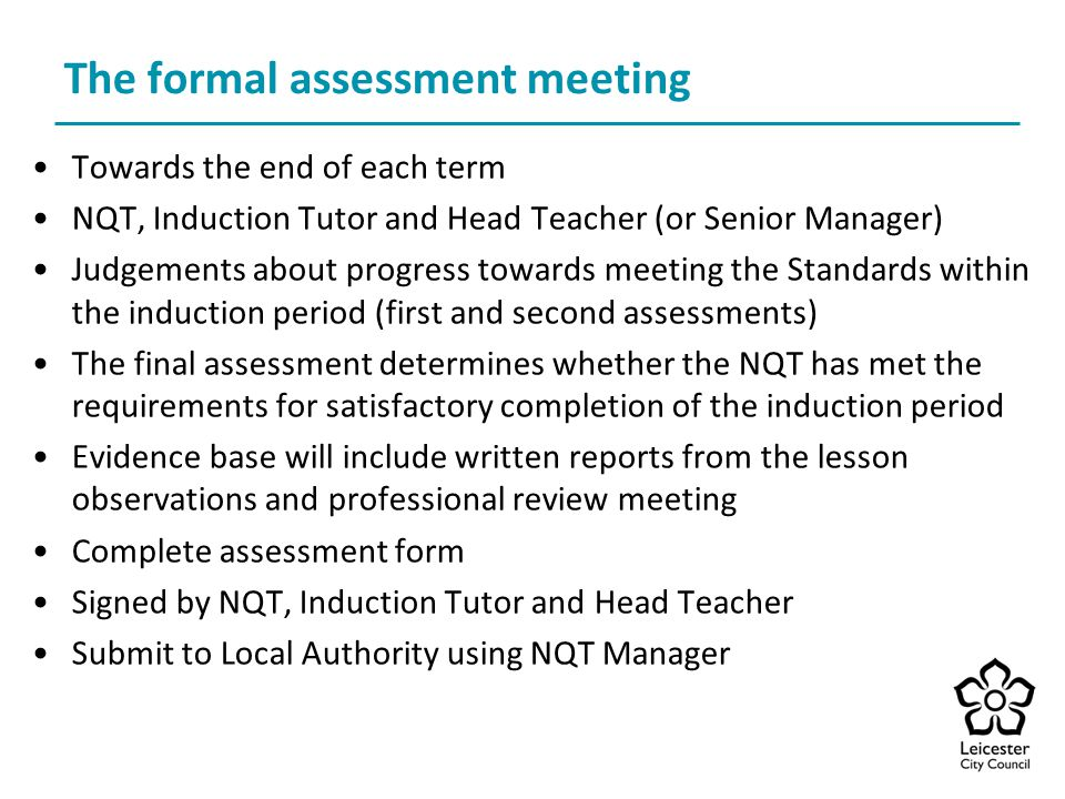 The formal assessment meeting Towards the end of each term NQT, Induction Tutor and Head Teacher (or Senior Manager) Judgements about progress towards meeting the Standards within the induction period (first and second assessments) The final assessment determines whether the NQT has met the requirements for satisfactory completion of the induction period Evidence base will include written reports from the lesson observations and professional review meeting Complete assessment form Signed by NQT, Induction Tutor and Head Teacher Submit to Local Authority using NQT Manager