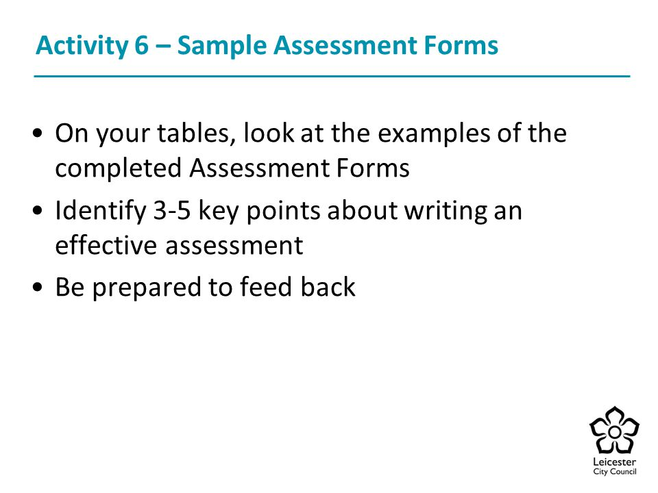 Activity 6 – Sample Assessment Forms On your tables, look at the examples of the completed Assessment Forms Identify 3-5 key points about writing an effective assessment Be prepared to feed back