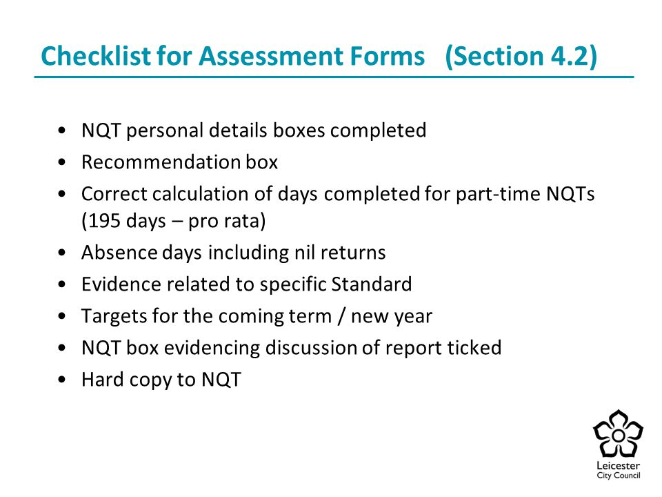 Checklist for Assessment Forms (Section 4.2) NQT personal details boxes completed Recommendation box Correct calculation of days completed for part-time NQTs (195 days – pro rata) Absence days including nil returns Evidence related to specific Standard Targets for the coming term / new year NQT box evidencing discussion of report ticked Hard copy to NQT