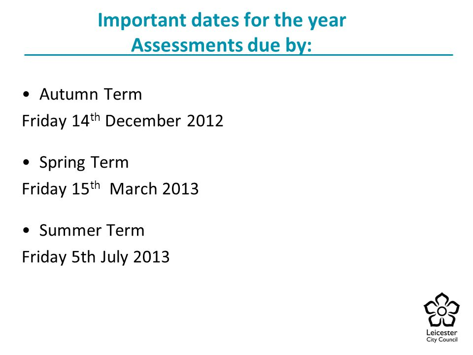 Important dates for the year Assessments due by: Autumn Term Friday 14 th December 2012 Spring Term Friday 15 th March 2013 Summer Term Friday 5th July 2013