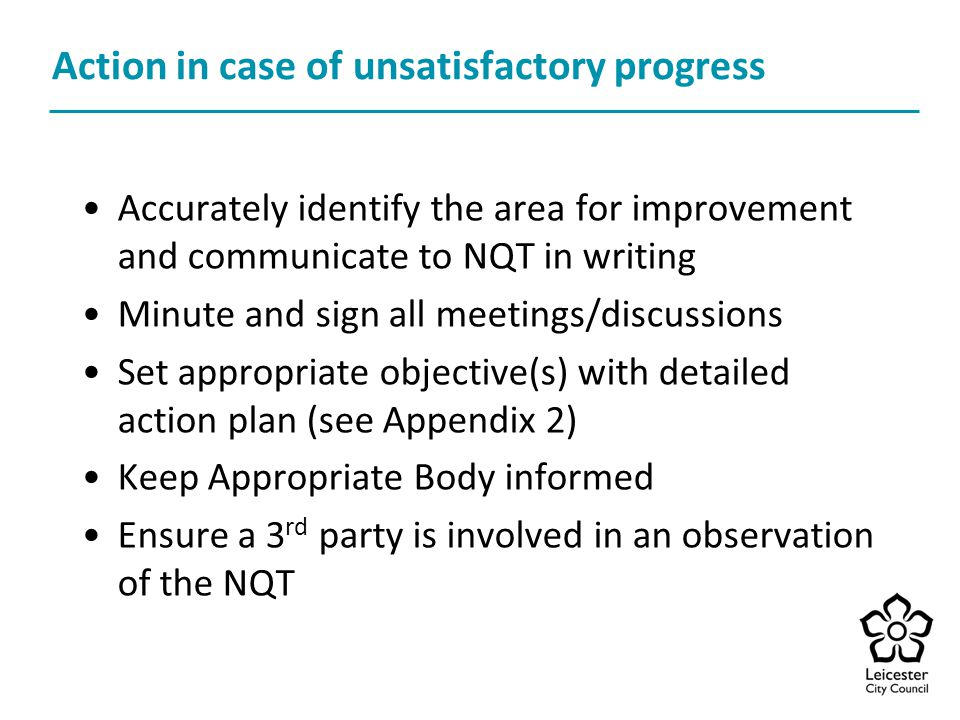 Action in case of unsatisfactory progress Accurately identify the area for improvement and communicate to NQT in writing Minute and sign all meetings/discussions Set appropriate objective(s) with detailed action plan (see Appendix 2) Keep Appropriate Body informed Ensure a 3 rd party is involved in an observation of the NQT