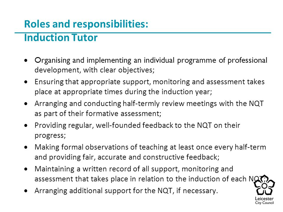 Roles and responsibilities: Induction Tutor  Organising and implementing an individual programme of professional development, with clear objectives;  Ensuring that appropriate support, monitoring and assessment takes place at appropriate times during the induction year;  Arranging and conducting half-termly review meetings with the NQT as part of their formative assessment;  Providing regular, well-founded feedback to the NQT on their progress;  Making formal observations of teaching at least once every half-term and providing fair, accurate and constructive feedback;  Maintaining a written record of all support, monitoring and assessment that takes place in relation to the induction of each NQT;  Arranging additional support for the NQT, if necessary.