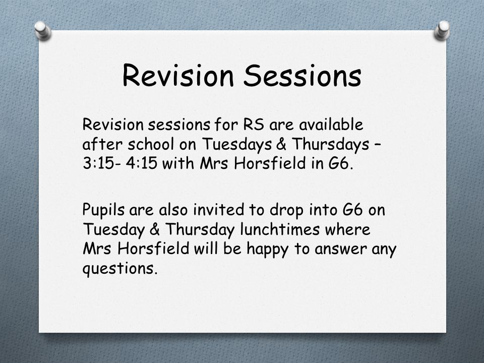 Revision Sessions Revision sessions for RS are available after school on Tuesdays & Thursdays – 3:15- 4:15 with Mrs Horsfield in G6.