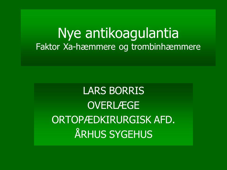Nye antikoagulantia Faktor Xa-hæmmere og trombinhæmmere LARS BORRIS OVERLÆGE ORTOPÆDKIRURGISK AFD. ÅRHUS SYGEHUS