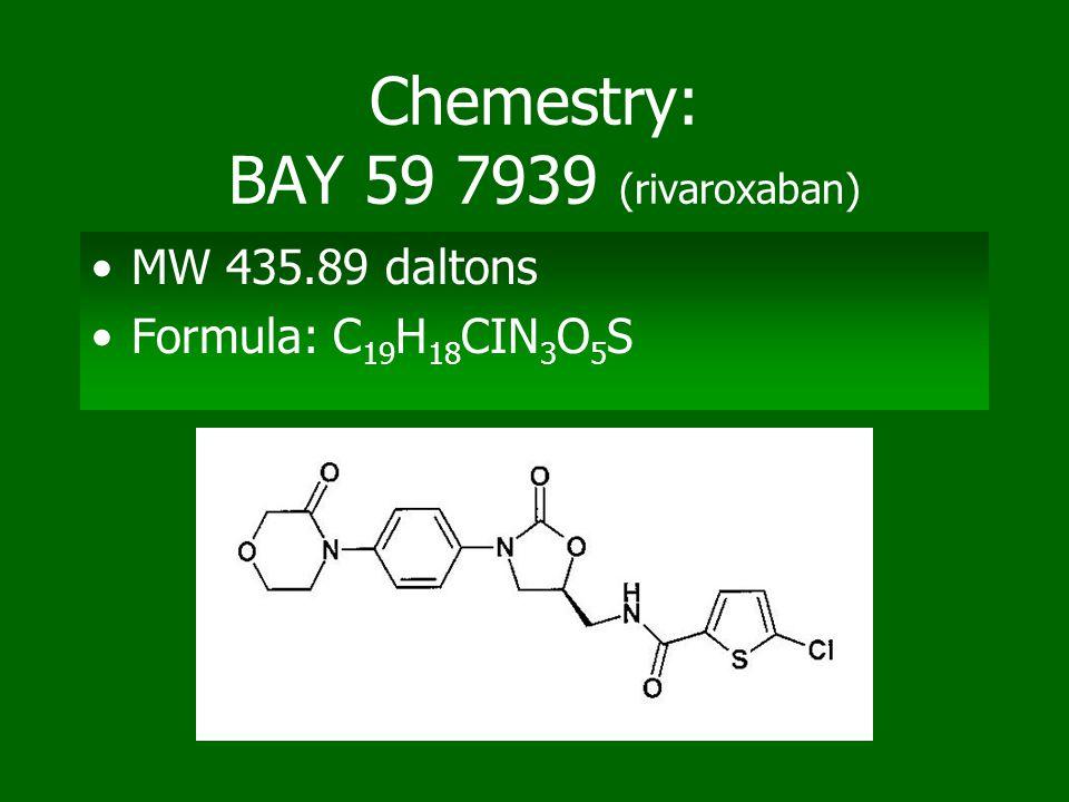 Chemestry: BAY 59 7939 (rivaroxaban) MW 435.89 daltons Formula: C 19 H 18 CIN 3 O 5 S