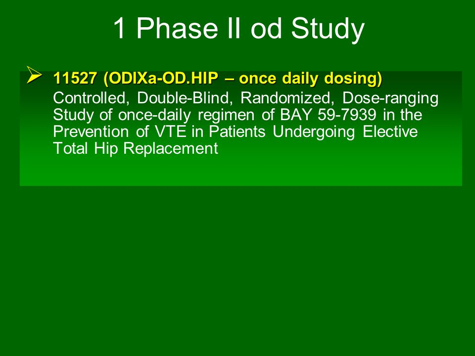 1 Phase II od Study  11527 (ODIXa-OD.HIP – once daily dosing) Controlled, Double-Blind, Randomized, Dose-ranging Study of once-daily regimen of BAY 5