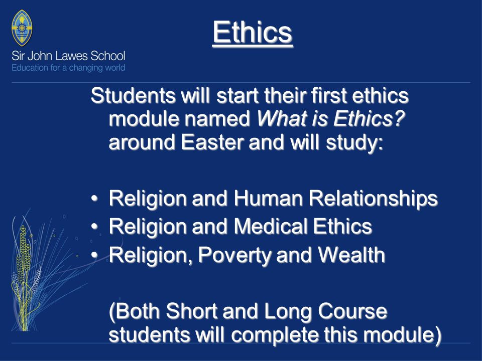 Ethics 2 During the Long Course students will also complete a second ethics module which includes: Religion, Peace and Justice Religion and Equality Religion and the Media