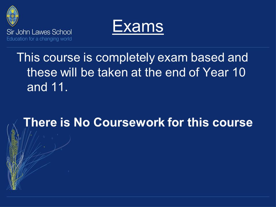 Exams This course is completely exam based and these will be taken at the end of Year 10 and 11.