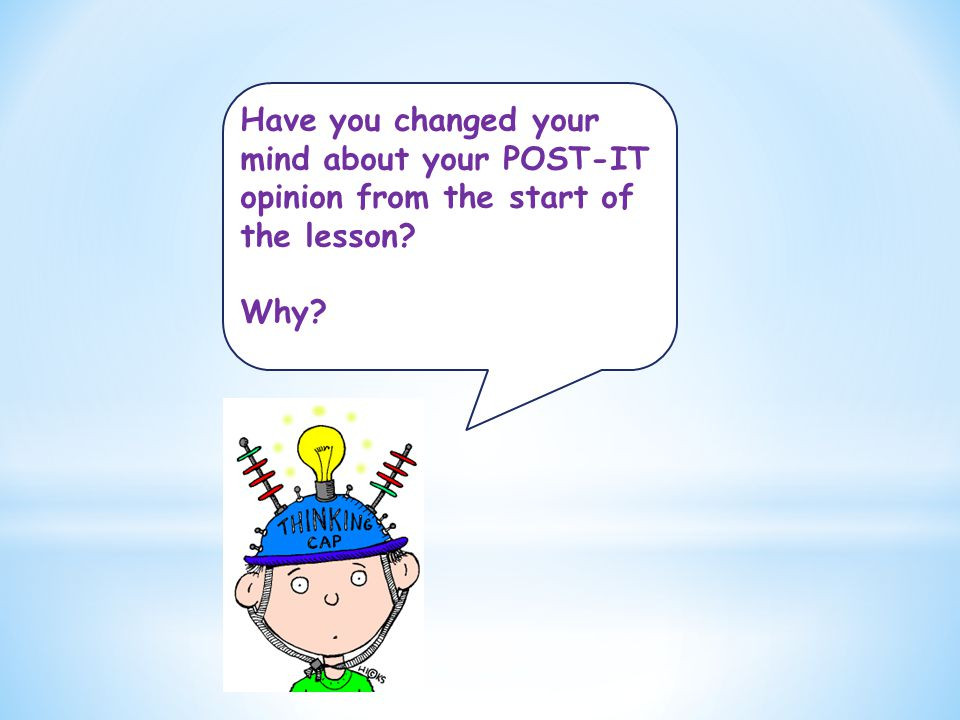 Have you changed your mind about your POST-IT opinion from the start of the lesson Why