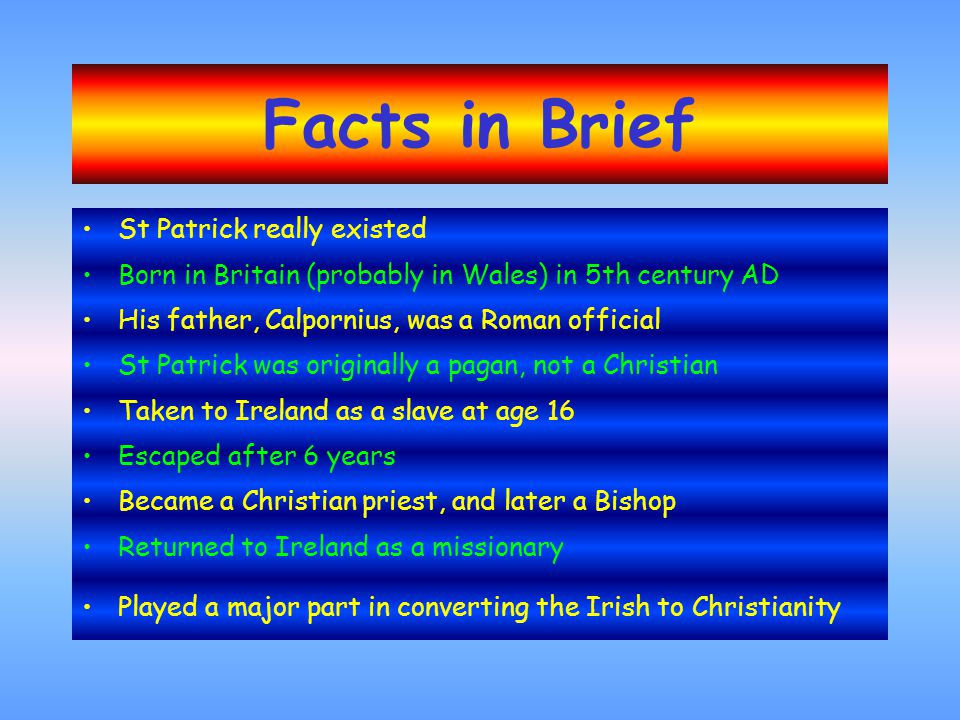 St Patrick really existed Born in Britain (probably in Wales) in 5th century AD His father, Calpornius, was a Roman official St Patrick was originally a pagan, not a Christian Taken to Ireland as a slave at age 16 Escaped after 6 years Became a Christian priest, and later a Bishop Returned to Ireland as a missionary Played a major part in converting the Irish to Christianity Facts in Brief