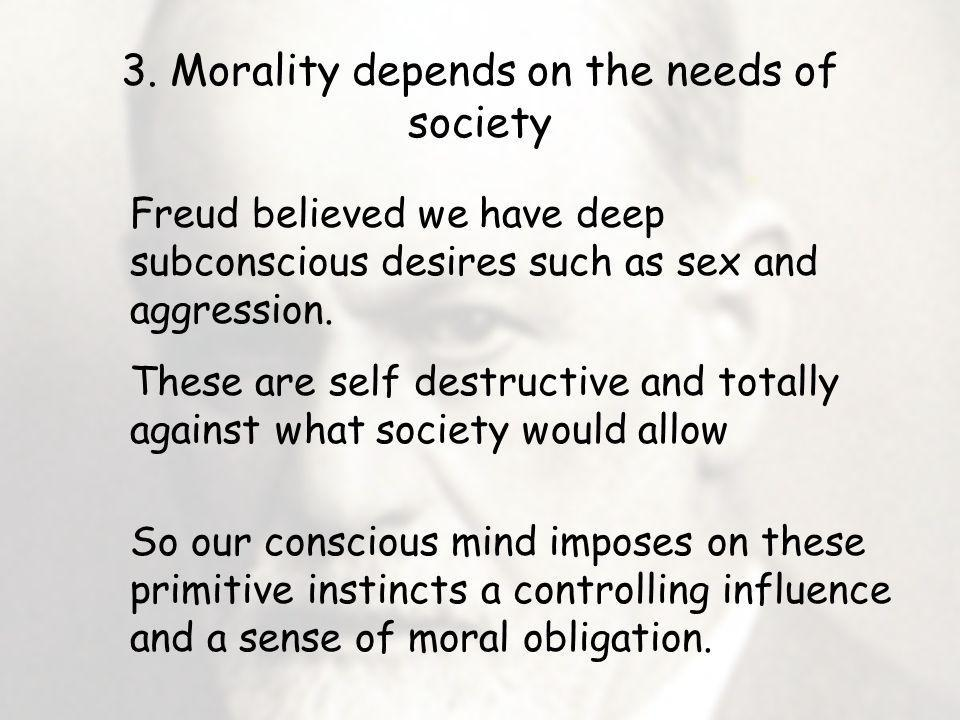 3. Morality depends on the needs of society Freud believed we have deep subconscious desires such as sex and aggression. These are self destructive an