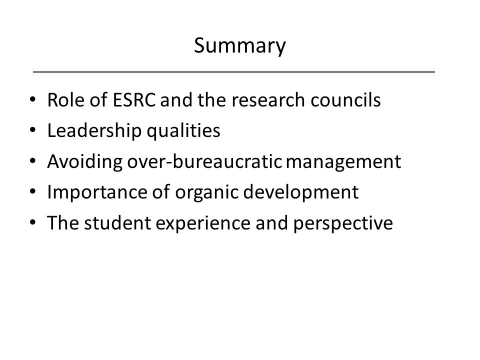 Summary Role of ESRC and the research councils Leadership qualities Avoiding over-bureaucratic management Importance of organic development The student experience and perspective ___________________________________________________________________