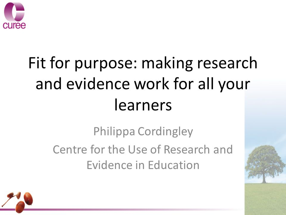 Fit for purpose: making research and evidence work for all your learners Philippa Cordingley Centre for the Use of Research and Evidence in Education