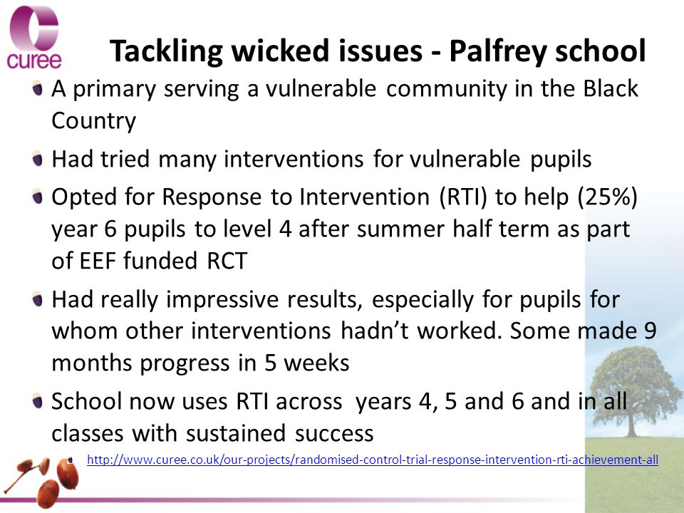 Tackling wicked issues - Palfrey school A primary serving a vulnerable community in the Black Country Had tried many interventions for vulnerable pupils Opted for Response to Intervention (RTI) to help (25%) year 6 pupils to level 4 after summer half term as part of EEF funded RCT Had really impressive results, especially for pupils for whom other interventions hadn't worked.