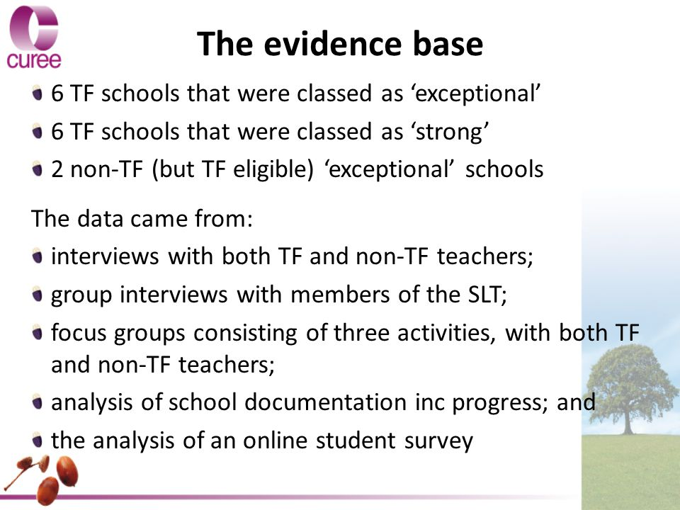 The evidence base 6 TF schools that were classed as 'exceptional' 6 TF schools that were classed as 'strong' 2 non-TF (but TF eligible) 'exceptional' schools The data came from: interviews with both TF and non-TF teachers; group interviews with members of the SLT; focus groups consisting of three activities, with both TF and non-TF teachers; analysis of school documentation inc progress; and the analysis of an online student survey