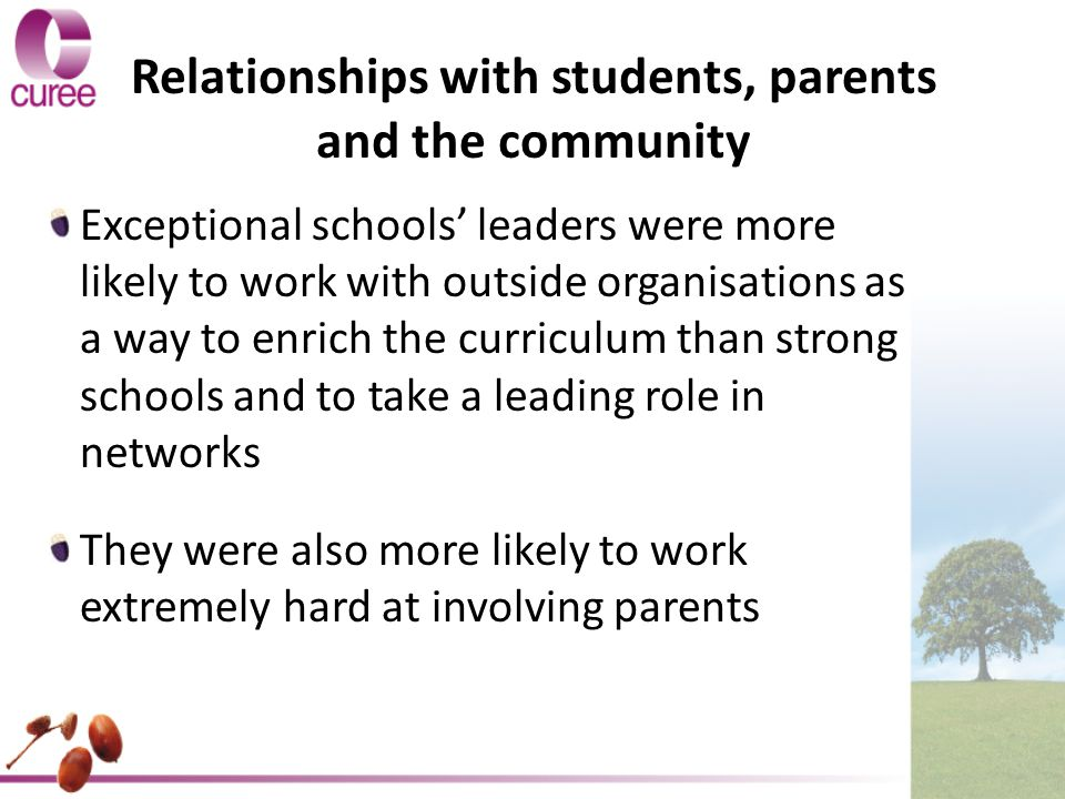 Relationships with students, parents and the community Exceptional schools' leaders were more likely to work with outside organisations as a way to enrich the curriculum than strong schools and to take a leading role in networks They were also more likely to work extremely hard at involving parents