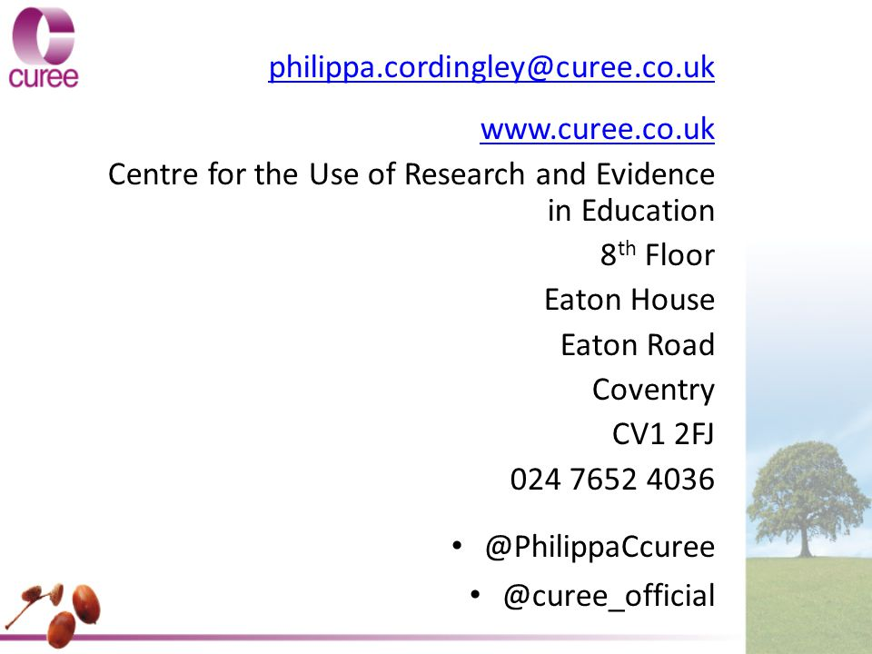 Contact Details philippa.cordingley@curee.co.uk www.curee.co.uk Centre for the Use of Research and Evidence in Education 8 th Floor Eaton House Eaton Road Coventry CV1 2FJ 024 7652 4036 @PhilippaCcuree @curee_official