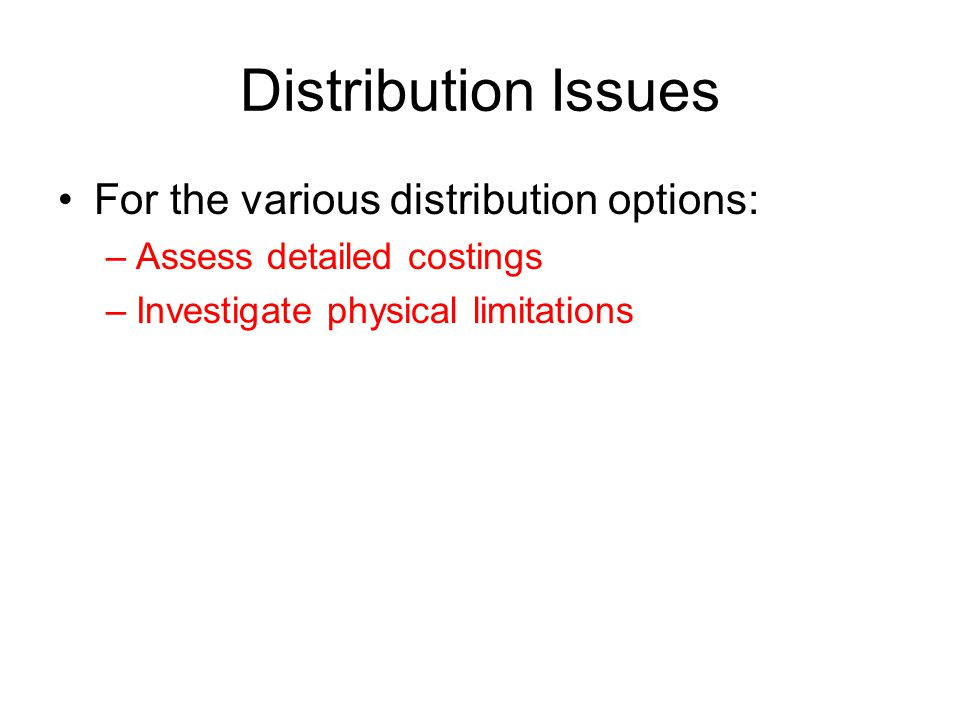 Distribution Issues For the various distribution options: –Assess detailed costings –Investigate physical limitations