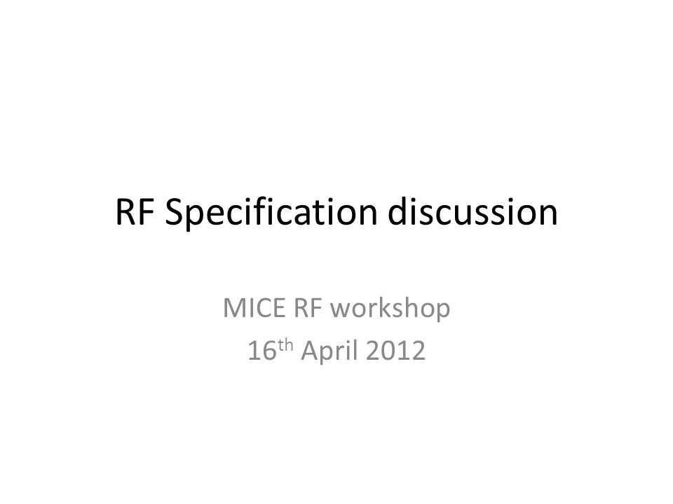 RF Specification discussion MICE RF workshop 16 th April 2012