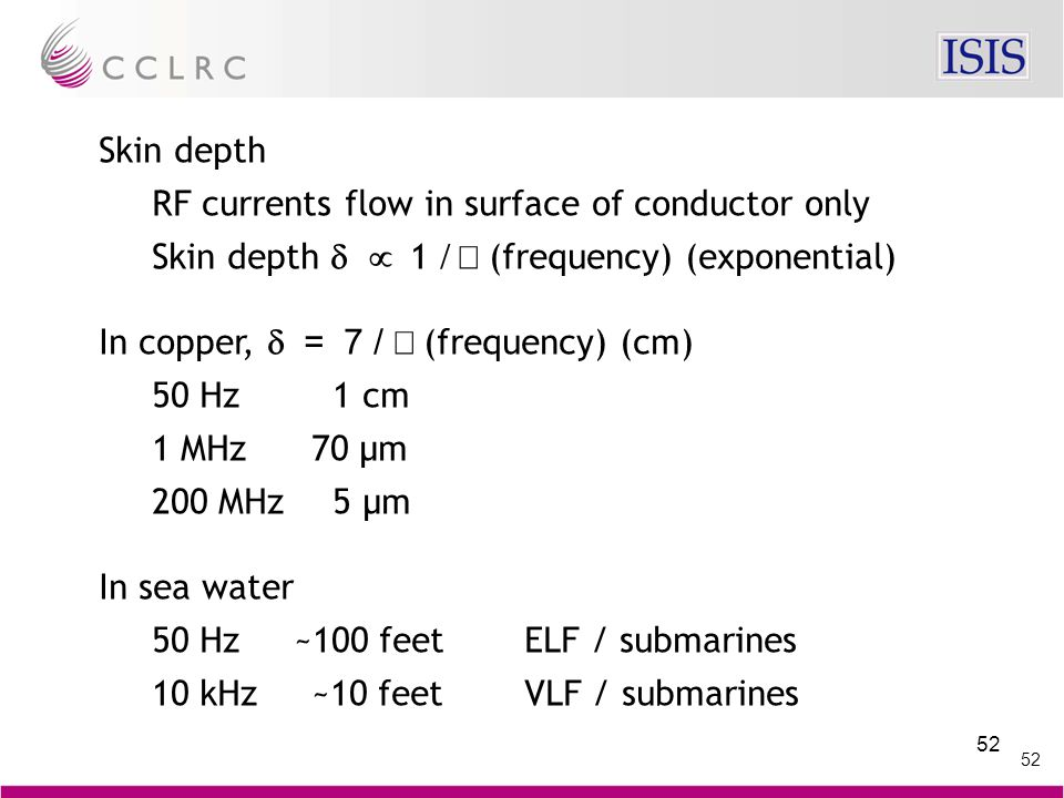 52 Skin depth RF currents flow in surface of conductor only Skin depth   1  (frequency) (exponential) In copper,  = 7 /  (frequency) (cm) 50 Hz 1 cm 1 MHz70 µm 200 MHz 5 µm In sea water 50 Hz ~100 feetELF / submarines 10 kHz~10 feetVLF / submarines