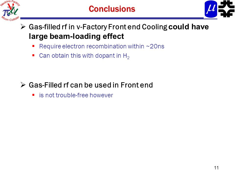 11Conclusions  Gas-filled rf in ν-Factory Front end Cooling could have large beam-loading effect  Require electron recombination within ~20ns  Can obtain this with dopant in H 2  Gas-Filled rf can be used in Front end  is not trouble-free however